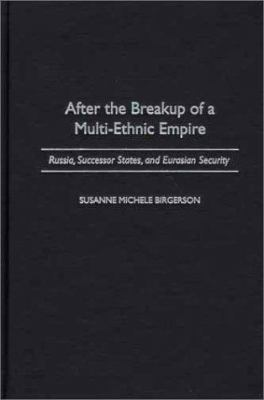 After the Breakup of a Multi-Ethnic Empire: Russia, Successor States, and Eurasian Security 9780275969509