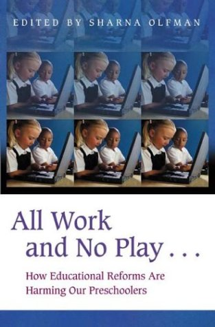 All Work and No Play...: How Educational Reforms Are Harming Our Preschoolers 9780275977689