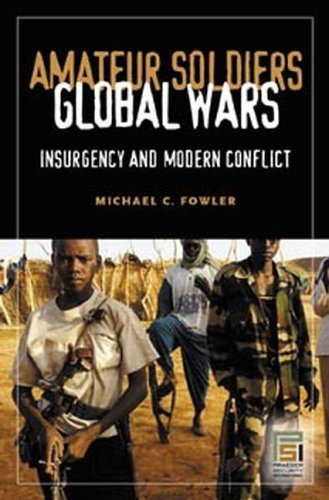 Amateur Soldiers, Global Wars: Insurgency and Modern Conflict 9780275981365