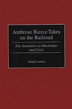 Ambrose Bierce Takes on the Railroad: The Journalist as Muckraker and Cynic 9780275966966