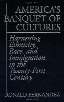 America's Banquet of Cultures: Harnessing Ethnicity, Race, and Immigration in the Twenty-First Century 9780275958718