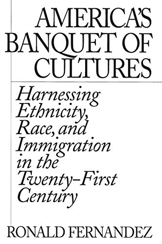 America's Banquet of Cultures: Harnessing Ethnicity, Race, and Immigration in the Twenty-First Century 9780275975081