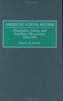 American School Reform: Progressive, Equity, and Excellence Movements, 1883-1993 9780275950361