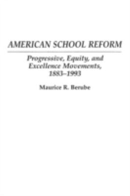 American School Reform: Progressive, Equity, and Excellence Movements, 1883-1993 9780275951603