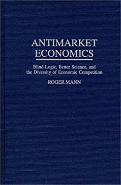Antimarket Economics: Blind Logic, Better Science, and the Diversity of Economic Competition 9780275954666