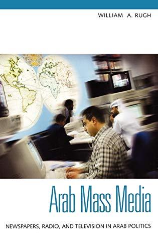 Arab Mass Media: Newspapers, Radio, and Television in Arab Politics 9780275982126