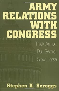 Army Relations with Congress: Thick Armor, Dull Sword, Slow Horse 9780275961763