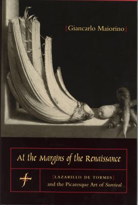 At the Margins of the Renaissance: Lazarillo de Tormes and the Picaresque Art of Survival 9780271022796