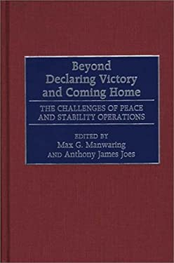 Beyond Declaring Victory and Coming Home: The Challenges of Peace and Stability Operations 9780275967680