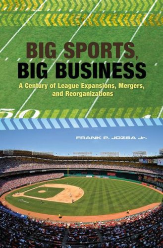 Big Sports, Big Business: A Century of League Expansions, Mergers, and Reorganizations 9780275991340