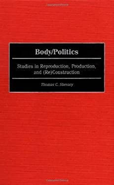 Body/Politics: Studies in Reproduction, Production, and (Re)Construction 9780275967406