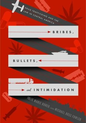 Bribes, Bullets, and Intimidation: Drug Trafficking and the Law in Central America 9780271048666