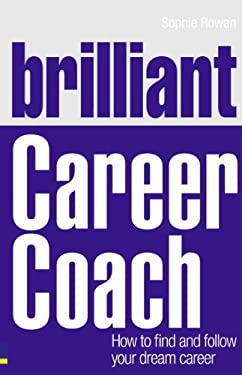 Brilliant Career Coach: How to Find and Follow Your Dream Career 9780273750147