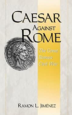 Caesar Against Rome: The Great Roman Civil War 9780275966201
