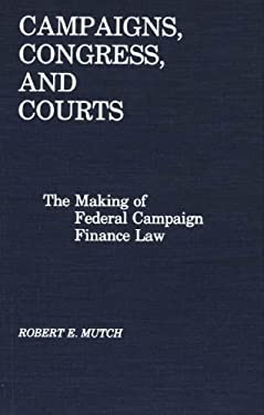 Campaigns, Congress, and Courts: The Making of Federal Campaign Finance Law 9780275927844