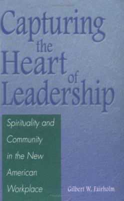 Capturing the Heart of Leadership: Spirituality and Community in the New American Workplace 9780275970963