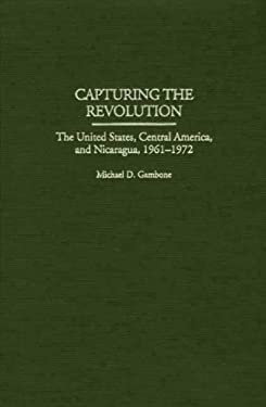 Capturing the Revolution: The United States, Central America, and Nicaragua, 1961-1972 9780275965945