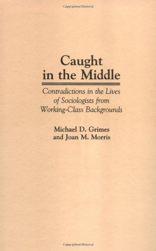Caught in the Middle: Contradictions in the Lives of Sociologists from Working-Class Backgrounds 9780275957117