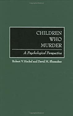 Children Who Murder: A Psychological Perspective 9780275966188