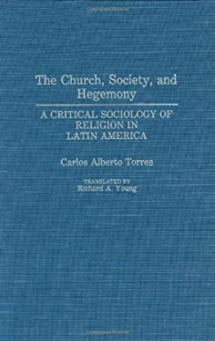 The Church, Society, and Hegemony: A Critical Sociology of Religion in Latin America 9780275937737
