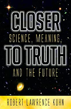 Closer to Truth: Science, Meaning, and the Future 9780275993894
