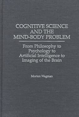 Cognitive Science and the Mind-Body Problem: From Philosophy to Psychology to Artificial Intelligence to Imaging of the Brain 9780275960315