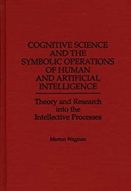 Cognitive Science and the Symbolic Operations of Human and Artificial Intelligence: Theory and Research Into the Intellective Processes 9780275958534