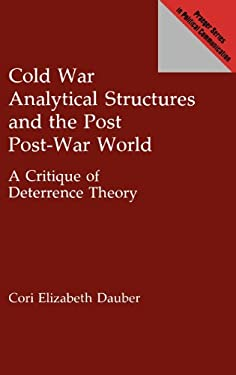 Cold War Analytical Structures and the Post Post-War World: A Critique of Deterrence Theory 9780275944193