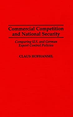 Commercial Competition and National Security: Comparing U.S. and German Export Control Policies 9780275954659