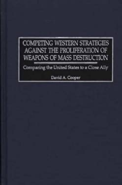 Competing Western Strategies Against the Proliferation of Weapons of Mass Destruction: Comparing the United States to a Close Ally 9780275974770