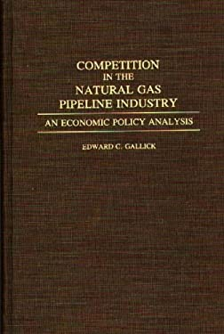 Competition in the Natural Gas Pipeline Industry: An Economic Policy Analysis 9780275943462