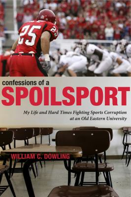 Confessions of a Spoilsport: My Life and Hard Times Fighting Sports Corruption at an Old Eastern University 9780271032931