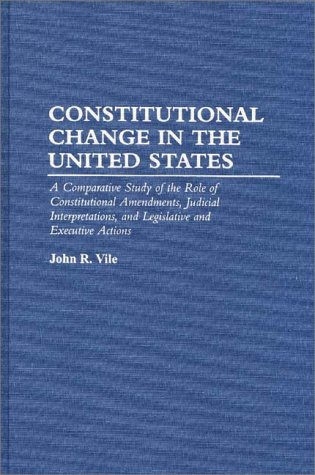 Constitutional Change in the United States: A Comparative Study of the Role of Constitutional Amendments, Judicial Interpretations, and Legislative an 9780275949181