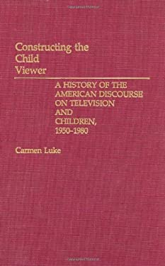 Constructing the Child Viewer: A History of the American Discourse on Television and Children, 1950-1980 9780275935160