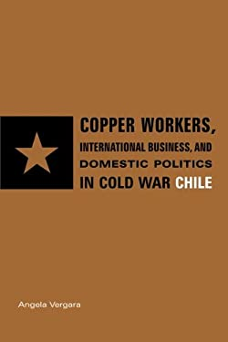 Copper Workers, International Business, and Domestic Politics in Cold War Chile 9780271033358