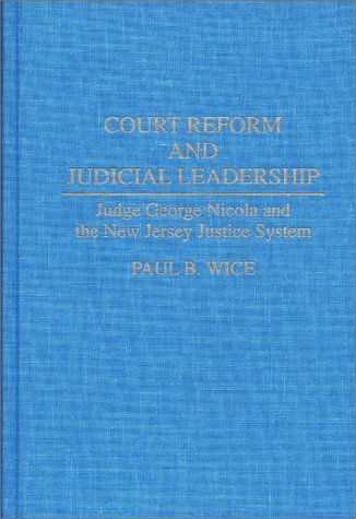 Court Reform and Judicial Leadership: Judge George Nicola and the New Jersey Justice System 9780275950385