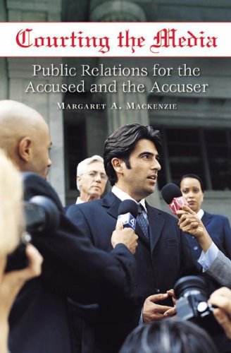 Courting the Media: Public Relations for the Accused and the Accuser 9780275991258