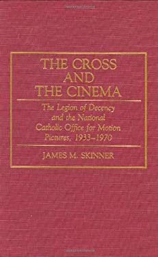 The Cross and the Cinema: The Legion of Decency and the National Catholic Office for Motion Pictures, 1933-1970 9780275941932