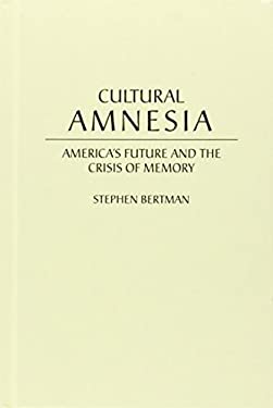 Cultural Amnesia: America's Future and the Crisis of Memory 9780275962302