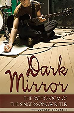 Dark Mirror: The Pathology of the Singer-Songwriter 9780275998981