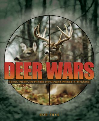 Deer Wars: Science, Tradition, and the Battle Over Managing Whitetails in Pennsylvania 9780271028859