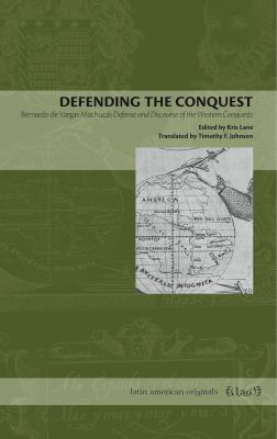 Defending the Conquest: Bernardo de Vargas Machuca's Defense and Discourse of the Western Conquests 9780271029375