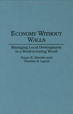 Economy Without Walls: Managing Local Development in a Restructuring World 9780275952150