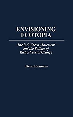 Envisioning Ecotopia: The U.S. Green Movement and the Politics of Radical Social Change 9780275957841