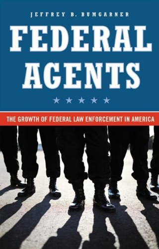 Federal Agents: The Growth of Federal Law Enforcement in America 9780275989538