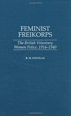 Feminist Freikorps: The British Voluntary Women Police, 1914-1940 9780275962494