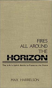 Fires All Around the Horizon: The U.N.'s Uphill Battle to Preserve the Peace 9780275929978