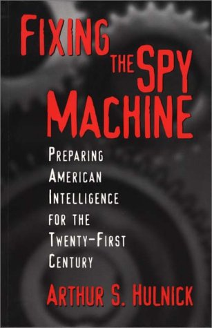 Fixing the Spy Machine: Preparing American Intelligence for the Twenty-First Century 9780275966522