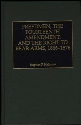 Freedmen, the Fourteenth Amendment, and the Right to Bear Arms, 1866-1876 9780275963316