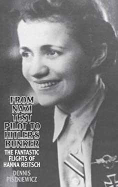 From Nazi Test Pilot to Hitler's Bunker: The Fantastic Flights of Hanna Reitsch 9780275954567